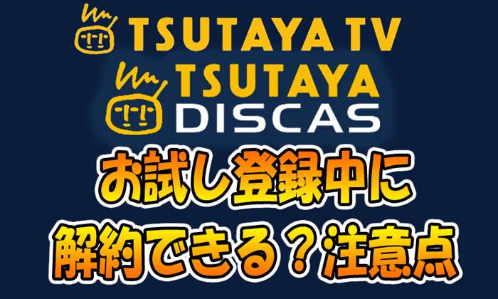 TSUTAYA TVとディスカスはお試し登録中に解約はできる?注意点など